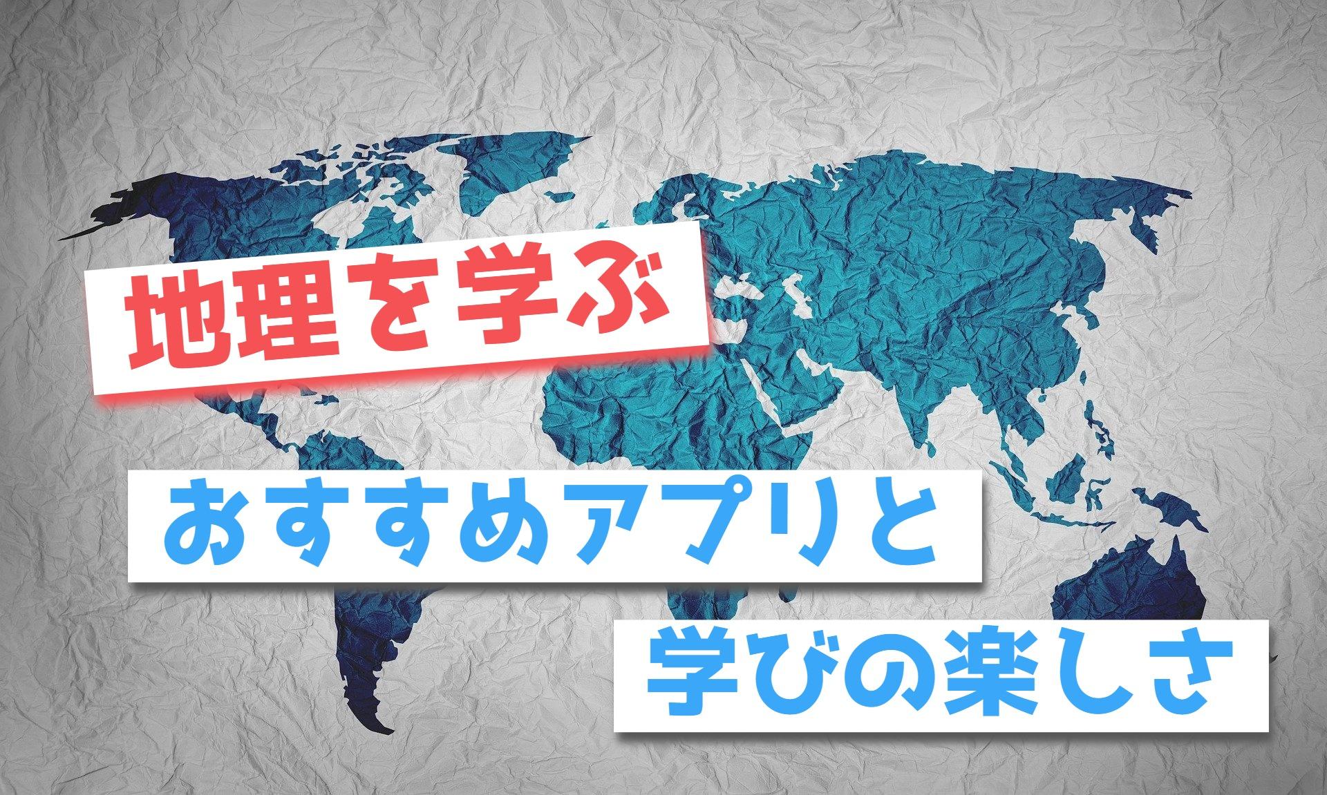 地理を学ぶ楽しさと地理を覚える為のおすすめアプリ