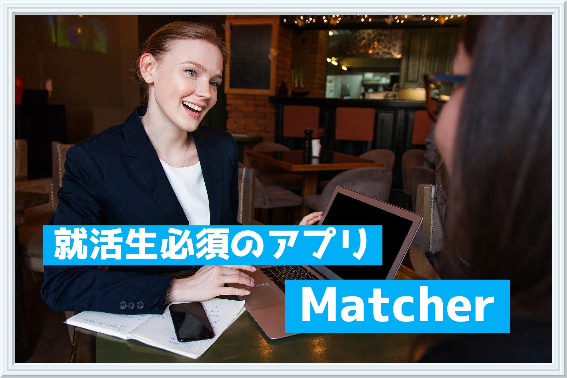 就活生必須のアプリ【Matcher(マッチャー)】の解説と注意点